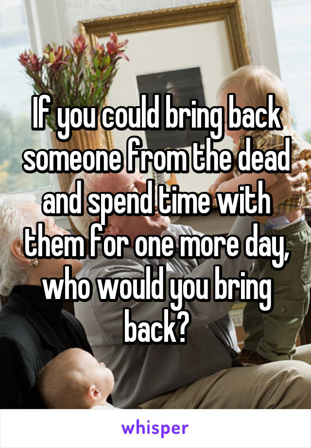 If you could bring back someone from the dead and spend time with them for one more day, who would you bring back?