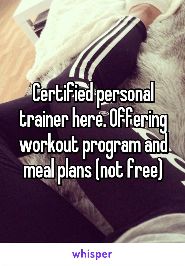 Certified personal trainer here. Offering workout program and meal plans (not free)