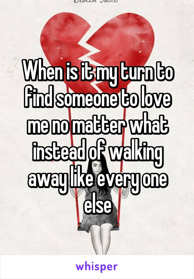 When is it my turn to find someone to love me no matter what instead of walking away like every one else