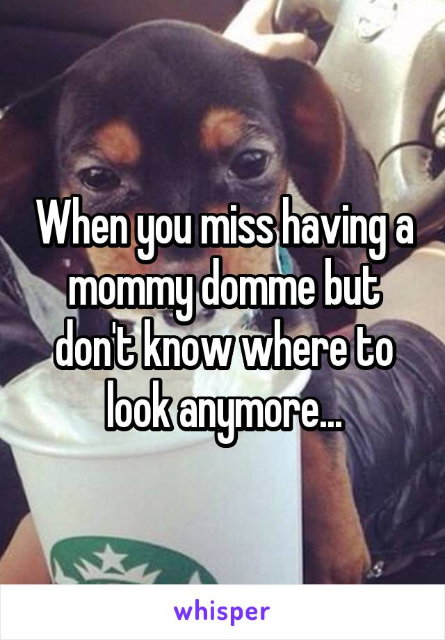 When you miss having a mommy domme but don't know where to look anymore...