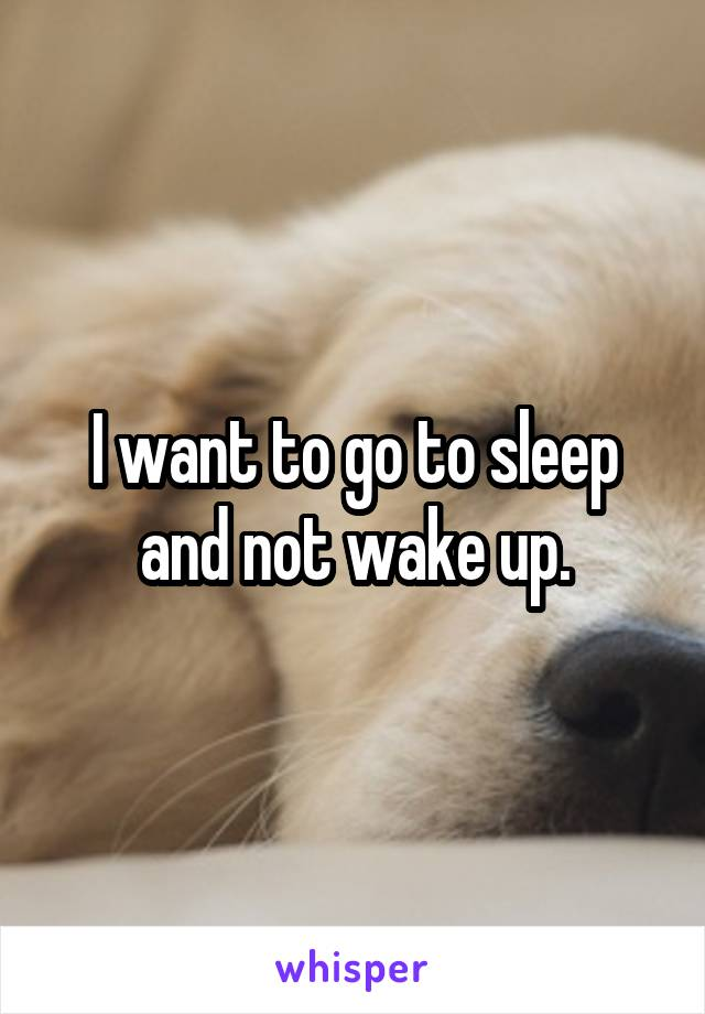I want to go to sleep and not wake up.