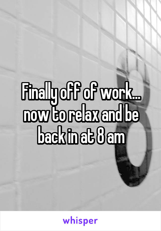 Finally off of work... now to relax and be back in at 8 am