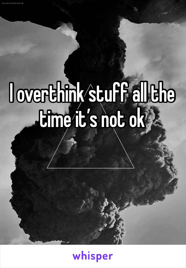 I overthink stuff all the time it's not ok
