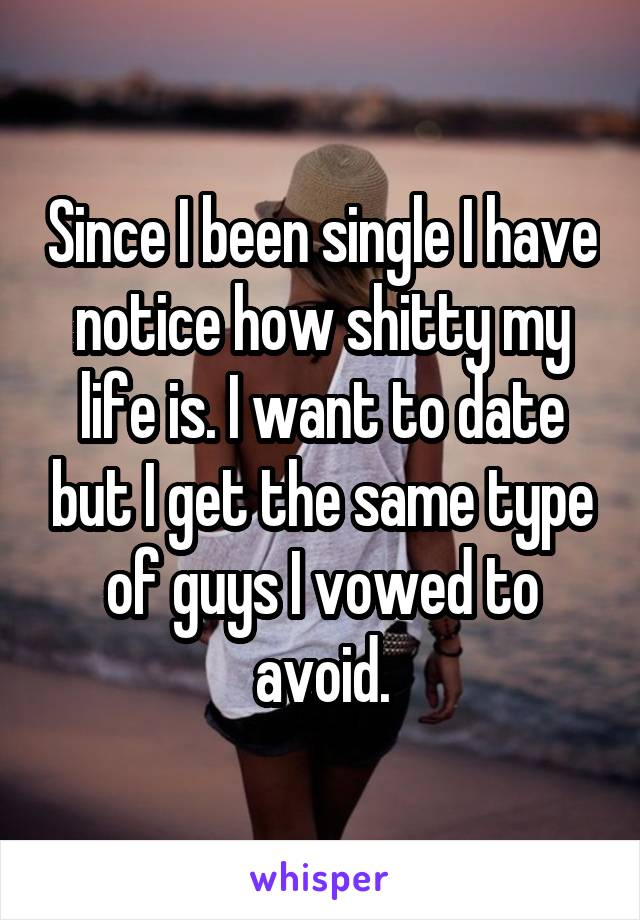 Since I been single I have notice how shitty my life is. I want to date but I get the same type of guys I vowed to avoid.