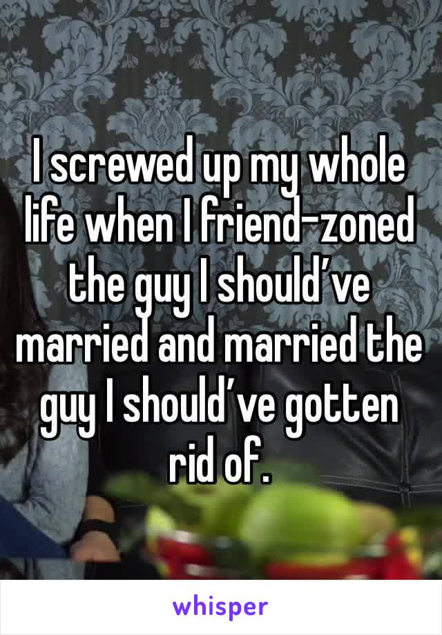 I screwed up my whole life when I friend-zoned the guy I should've married and married the guy I should've gotten rid of.