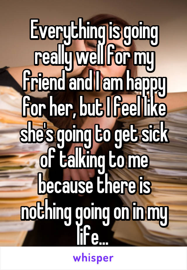Everything is going really well for my friend and I am happy for her, but I feel like she's going to get sick of talking to me because there is nothing going on in my life...