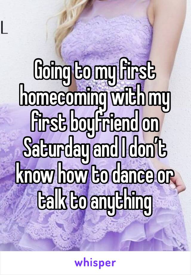 Going to my first homecoming with my first boyfriend on Saturday and I don't know how to dance or talk to anything