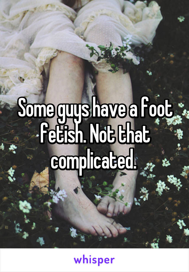 Some guys have a foot fetish. Not that complicated.