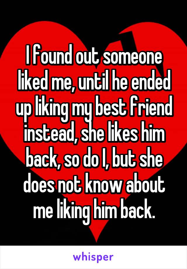 I found out someone liked me, until he ended up liking my best friend instead, she likes him back, so do I, but she does not know about me liking him back.