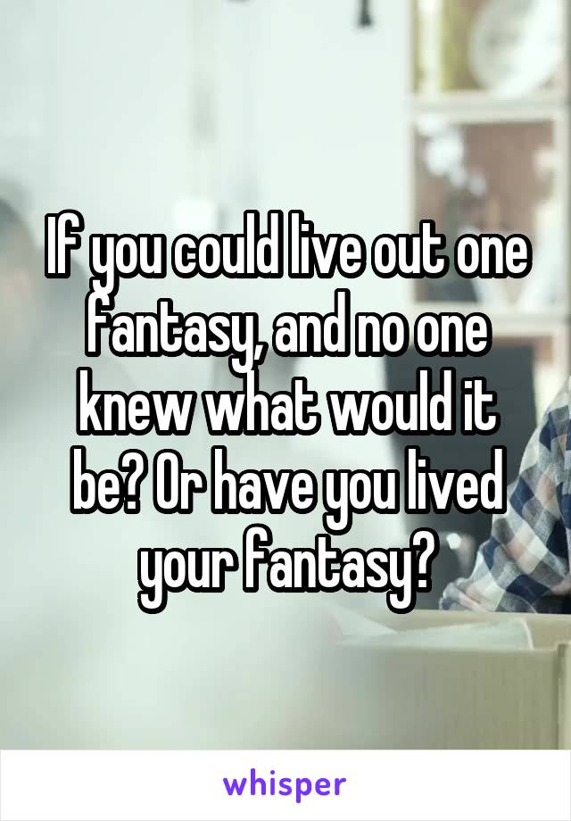 If you could live out one fantasy, and no one knew what would it be? Or have you lived your fantasy?