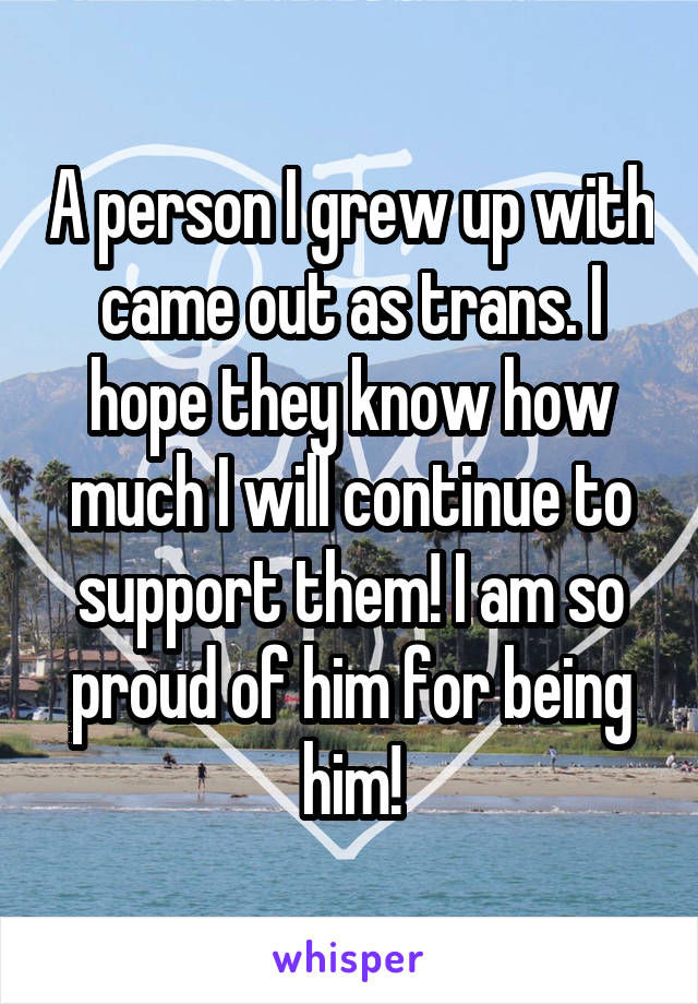 A person I grew up with came out as trans. I hope they know how much I will continue to support them! I am so proud of him for being him!