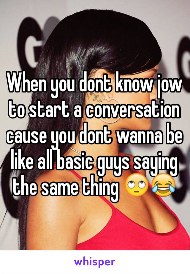 When you dont know jow to start a conversation cause you dont wanna be like all basic guys saying the same thing 🙄😂