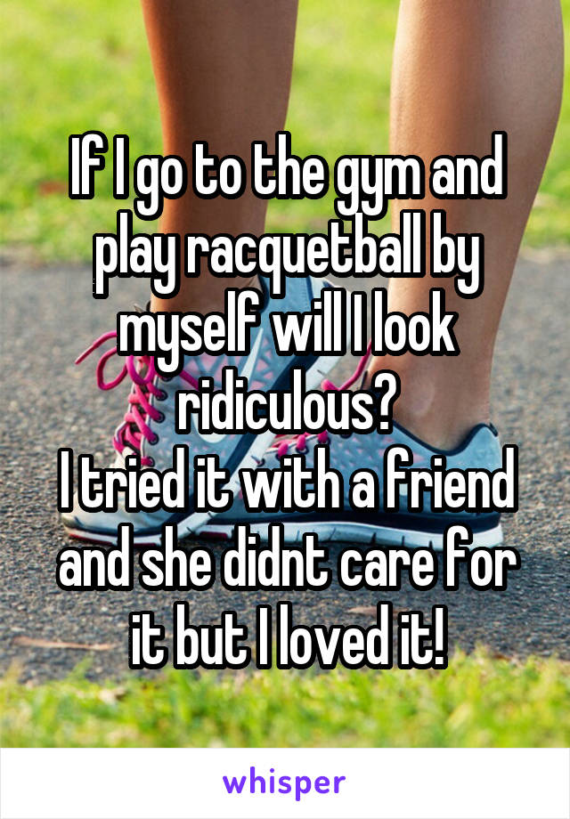 If I go to the gym and play racquetball by myself will I look ridiculous? I tried it with a friend and she didnt care for it but I loved it!
