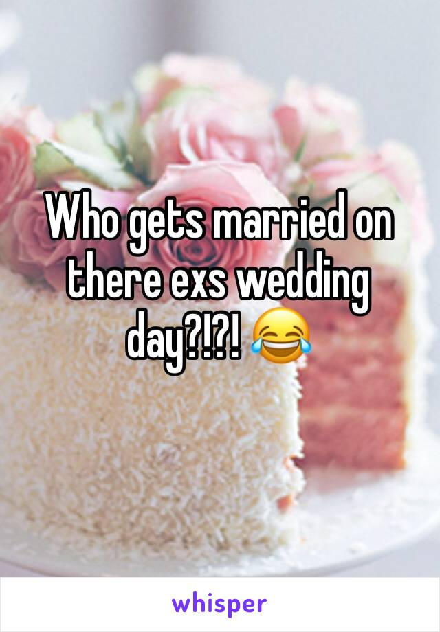 Who gets married on there exs wedding day?!?! 😂