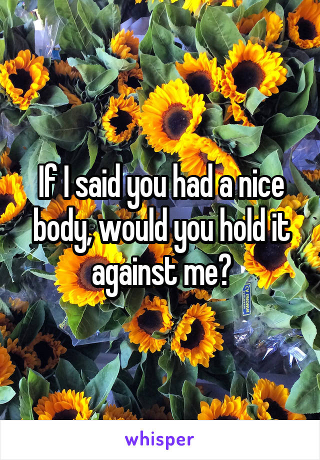 If I said you had a nice body, would you hold it against me?