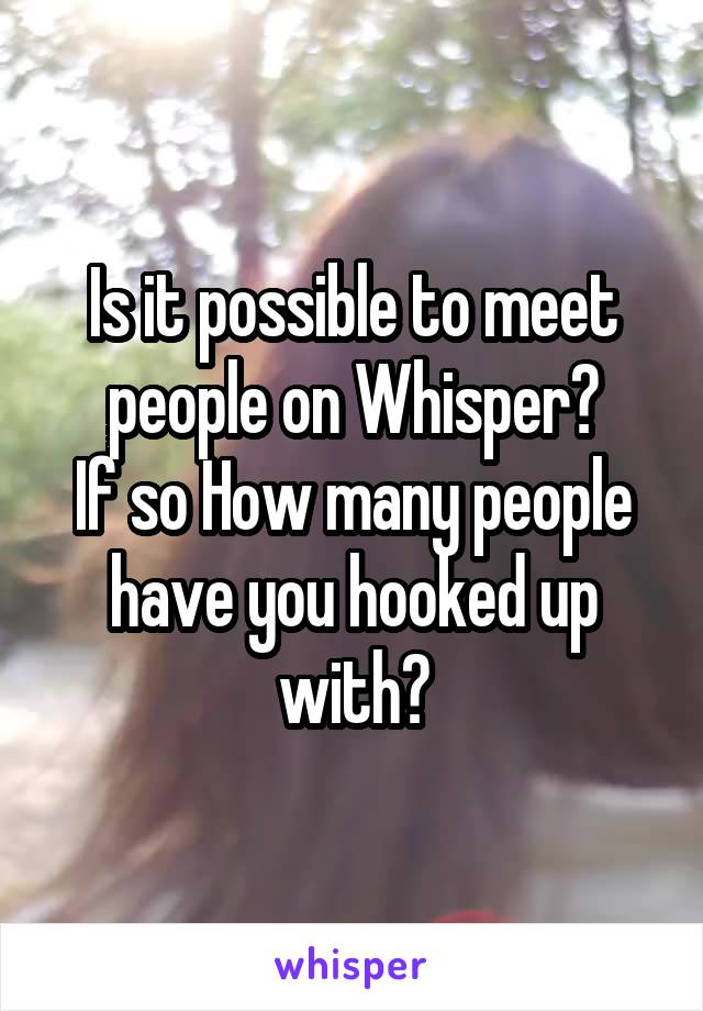 Is it possible to meet people on Whisper? If so How many people have you hooked up with?