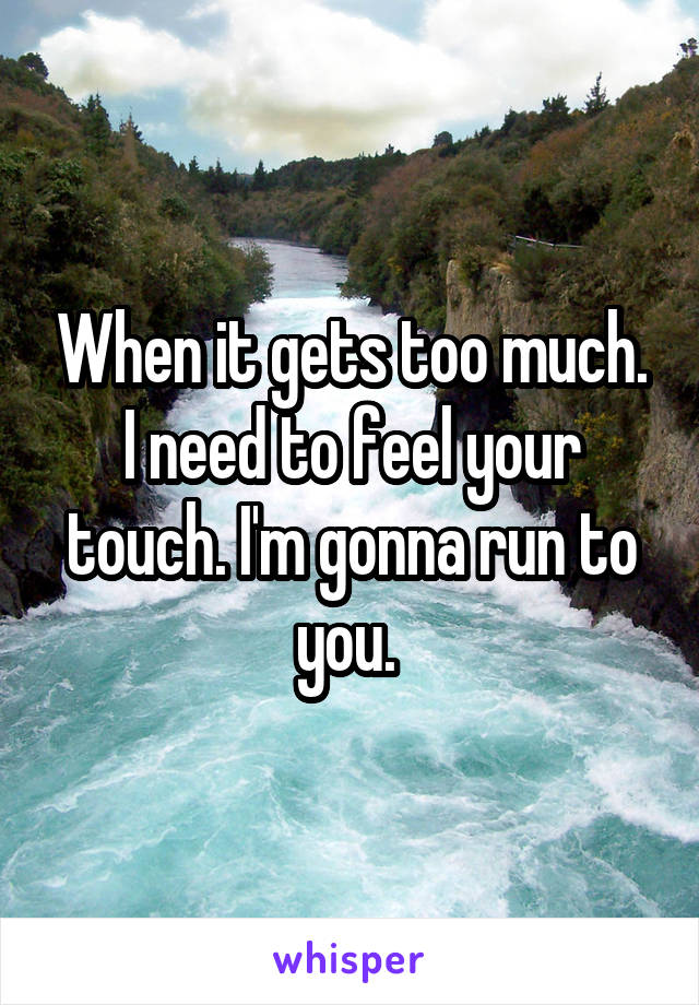 When it gets too much. I need to feel your touch. I'm gonna run to you.