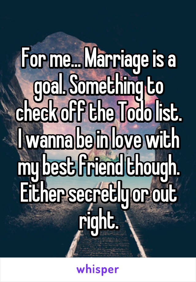 For me... Marriage is a goal. Something to check off the Todo list. I wanna be in love with my best friend though. Either secretly or out right.