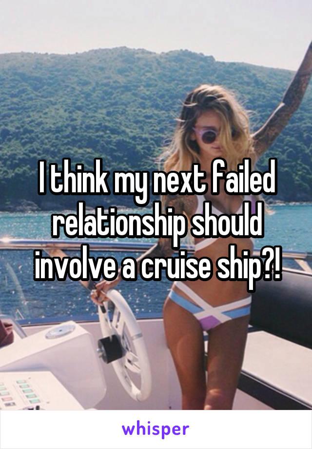 I think my next failed relationship should involve a cruise ship?!