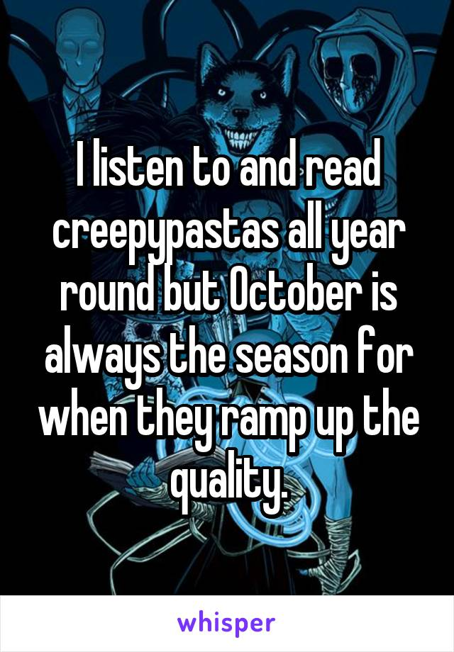 I listen to and read creepypastas all year round but October is always the season for when they ramp up the quality.