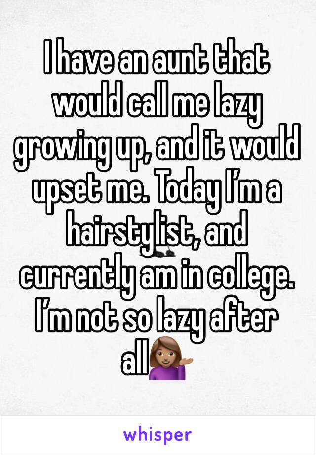 I have an aunt that would call me lazy growing up, and it would upset me. Today I'm a hairstylist, and currently am in college. I'm not so lazy after all💁🏽