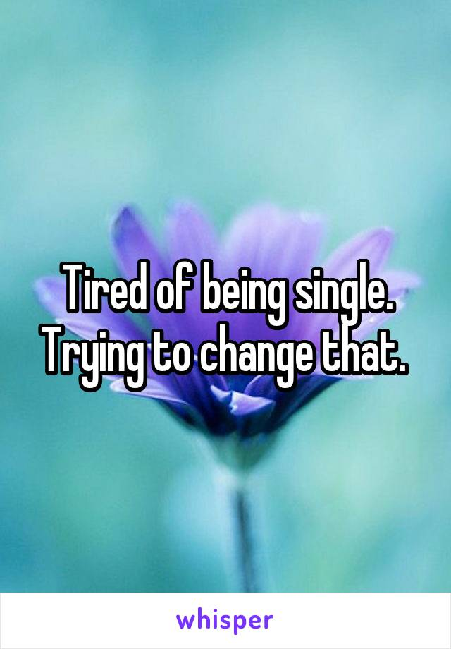 Tired of being single. Trying to change that.
