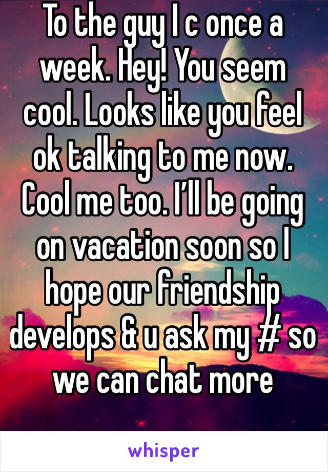 To the guy I c once a week. Hey! You seem cool. Looks like you feel ok talking to me now. Cool me too. I'll be going on vacation soon so I hope our friendship develops & u ask my # so we can chat more