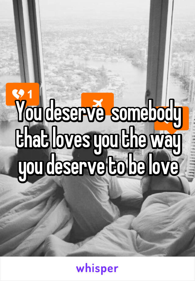 You deserve  somebody that loves you the way you deserve to be love