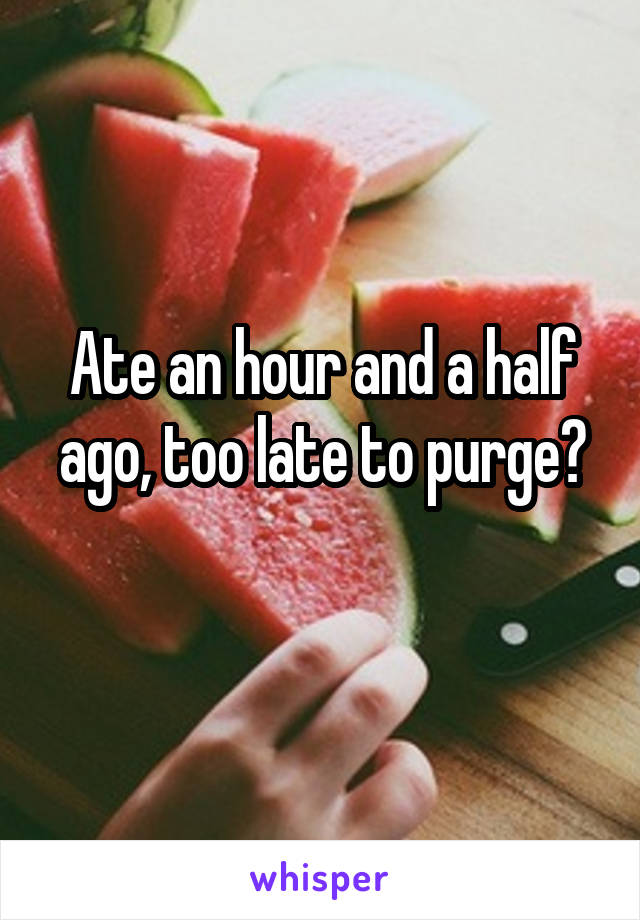 Ate an hour and a half ago, too late to purge?