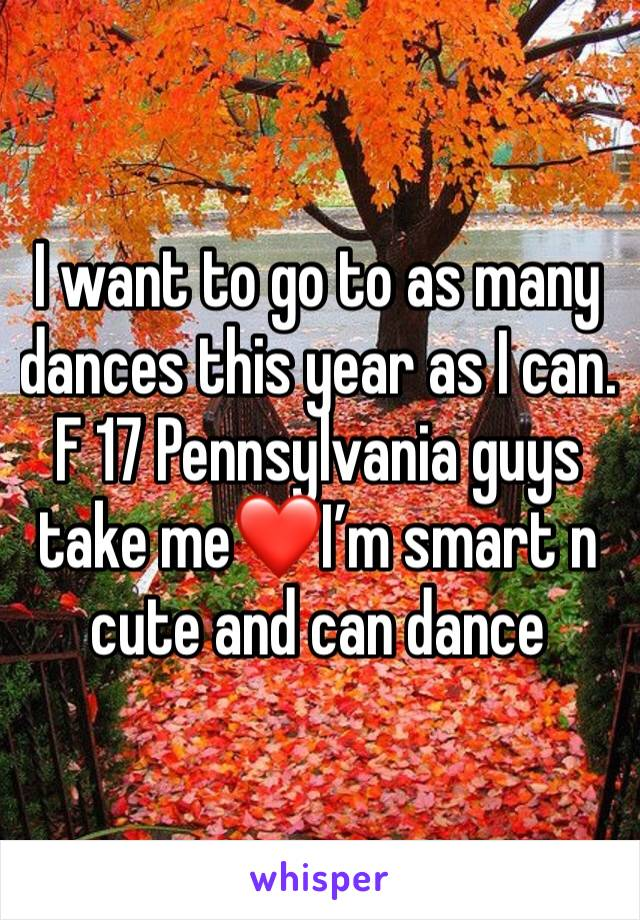 I want to go to as many dances this year as I can. F 17 Pennsylvania guys take me❤️I'm smart n cute and can dance