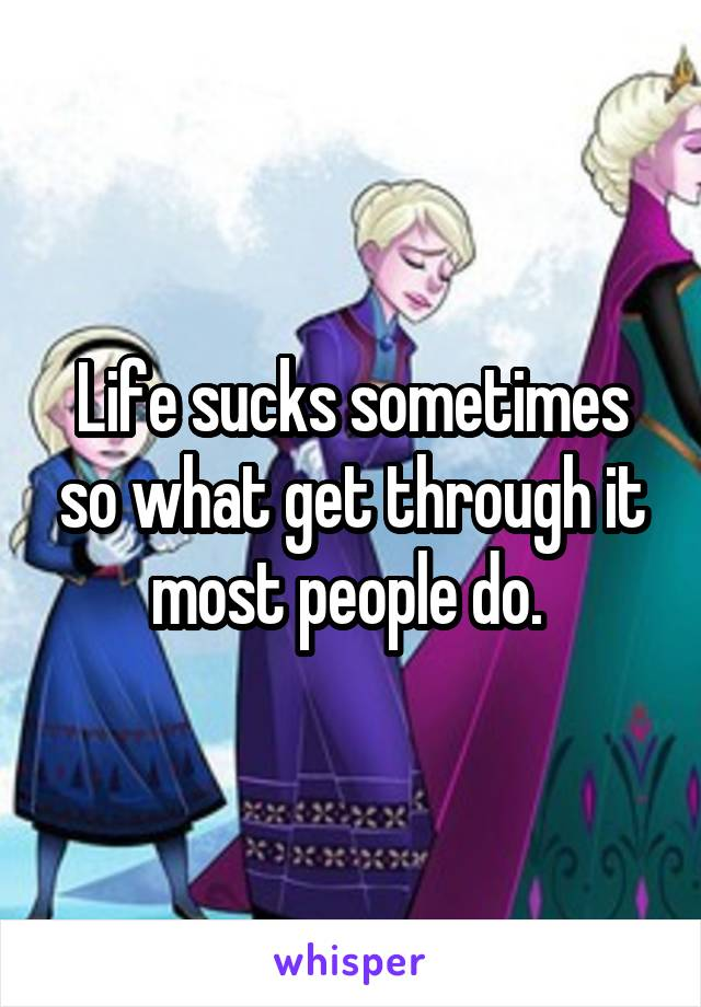 Life sucks sometimes so what get through it most people do.