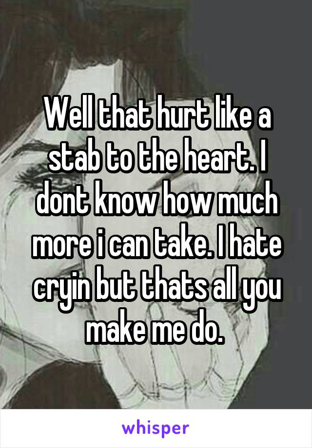 Well that hurt like a stab to the heart. I dont know how much more i can take. I hate cryin but thats all you make me do.