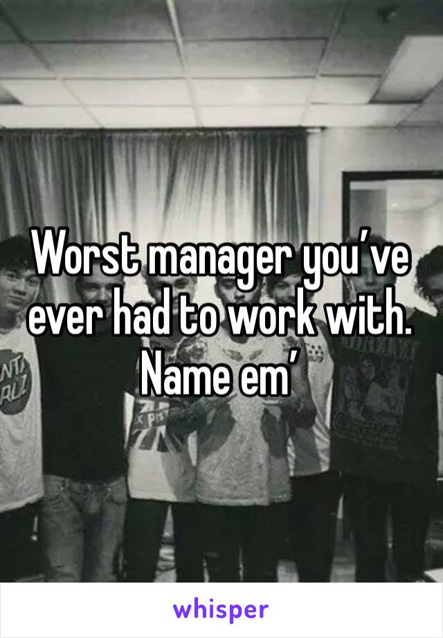 Worst manager you've ever had to work with. Name em'