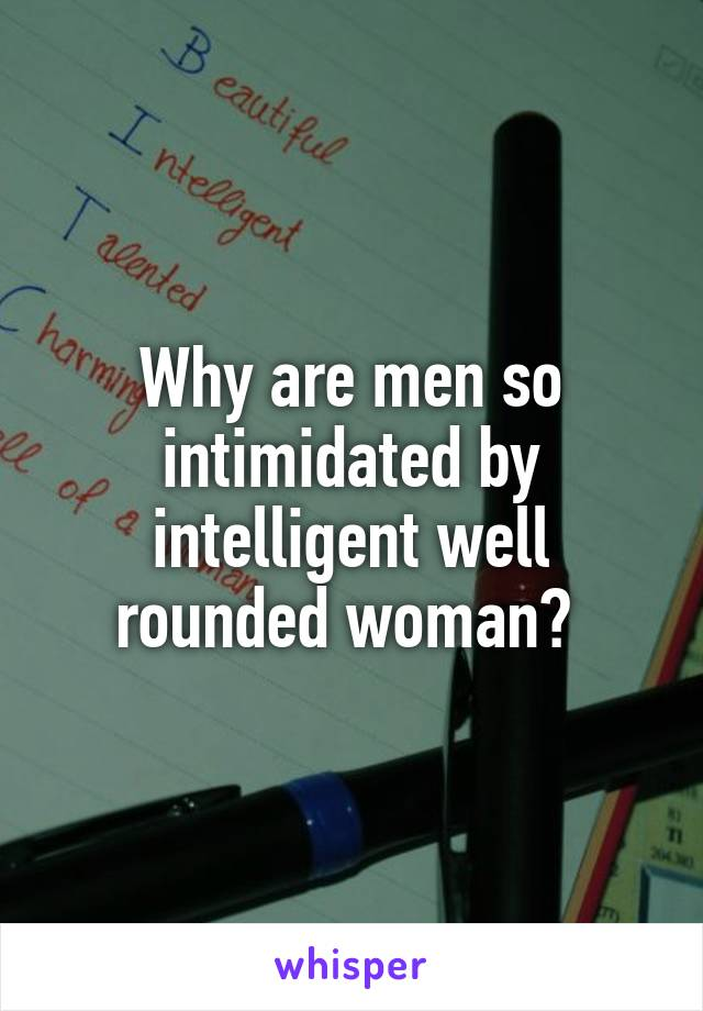 Why are men so intimidated by intelligent well rounded woman?