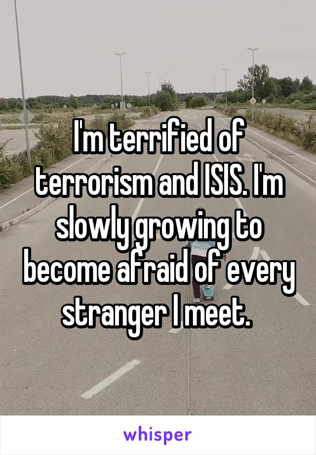 I'm terrified of terrorism and ISIS. I'm slowly growing to become afraid of every stranger I meet.