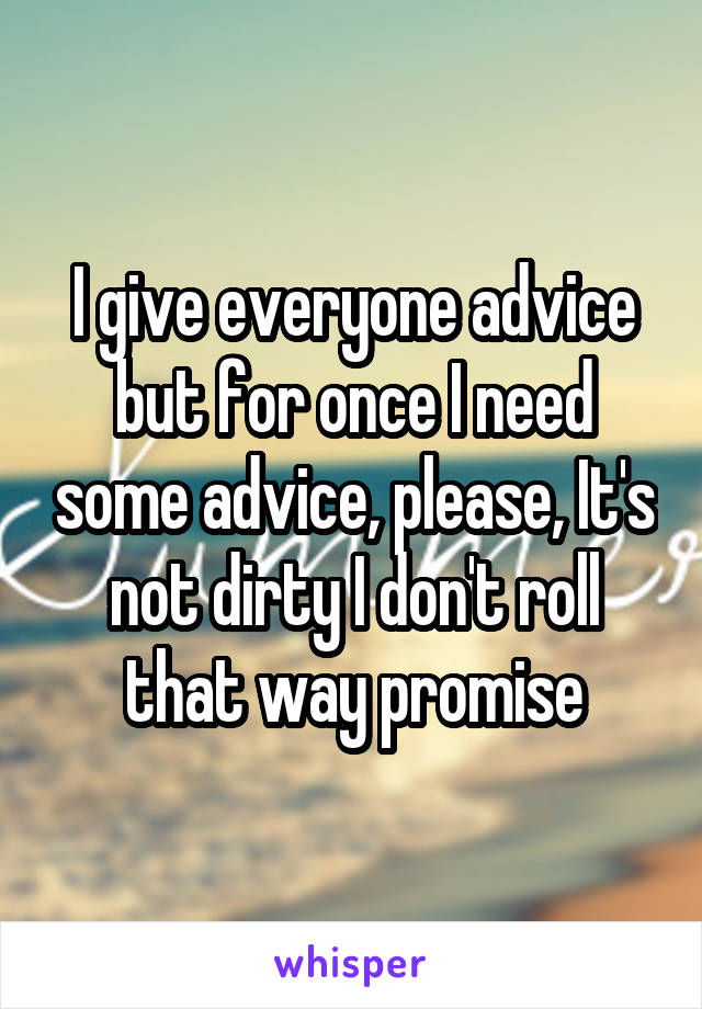 I give everyone advice but for once I need some advice, please, It's not dirty I don't roll that way promise