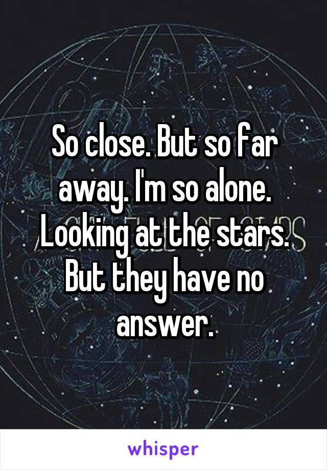 So close. But so far away. I'm so alone. Looking at the stars. But they have no answer.