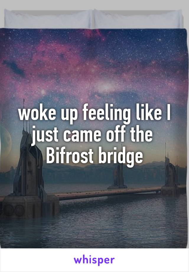 woke up feeling like I just came off the  Bifrost bridge