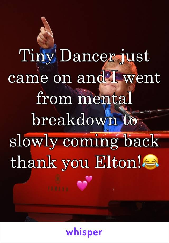Tiny Dancer just came on and I went from mental breakdown to slowly coming back thank you Elton!😂💕