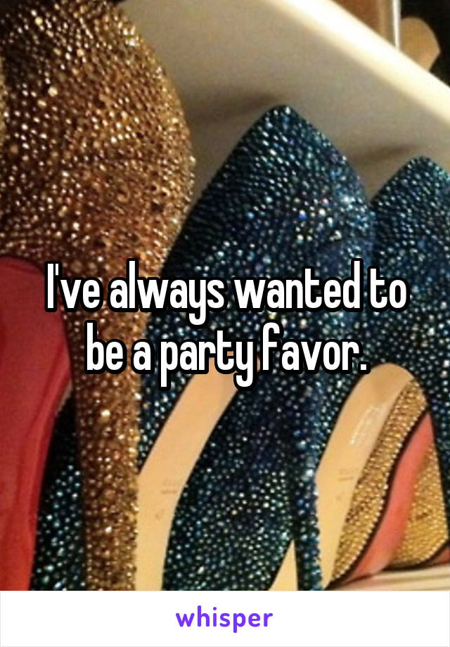 I've always wanted to be a party favor.