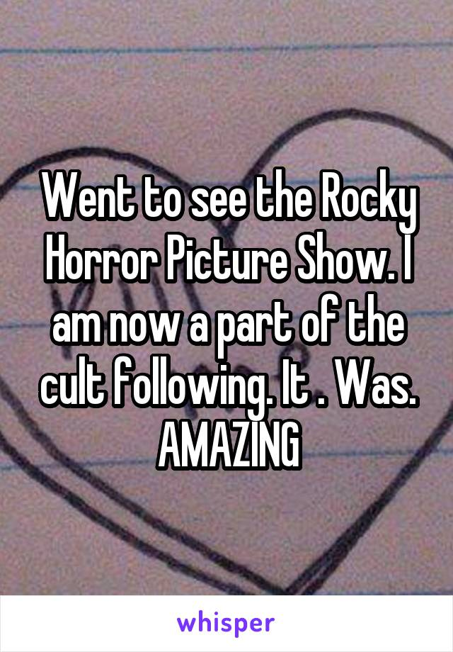 Went to see the Rocky Horror Picture Show. I am now a part of the cult following. It . Was. AMAZING