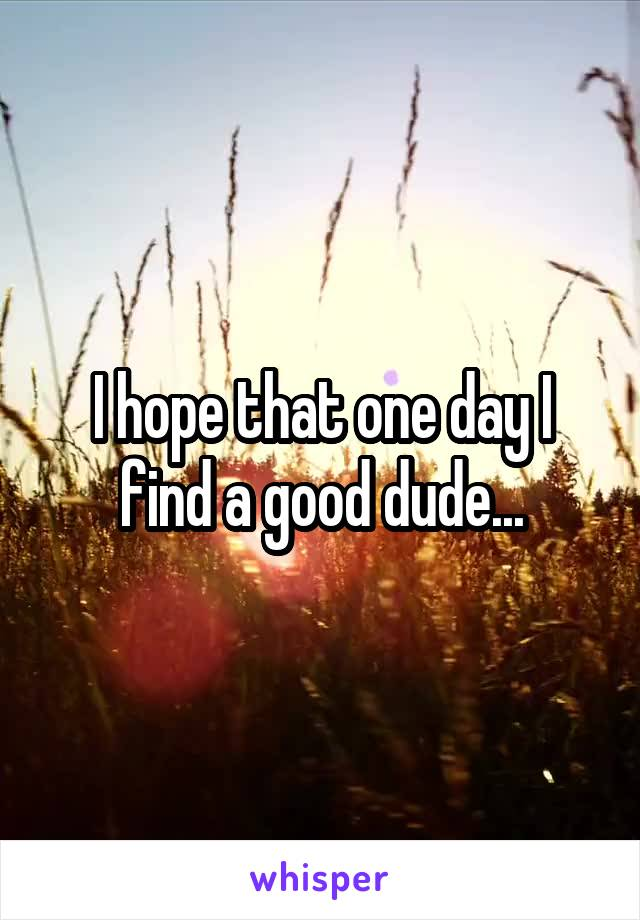 I hope that one day I find a good dude...