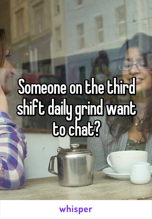 Someone on the third shift daily grind want to chat?