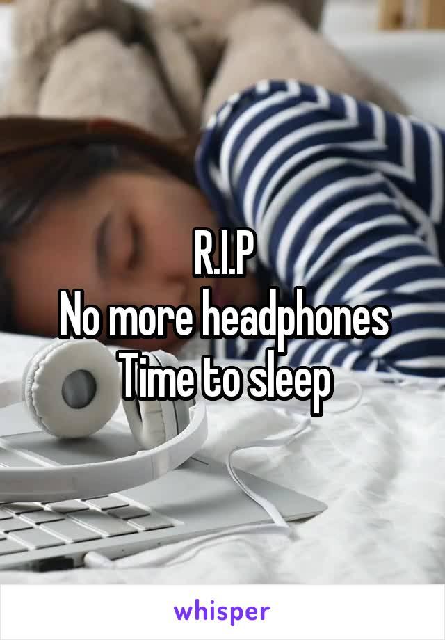 R.I.P No more headphones Time to sleep
