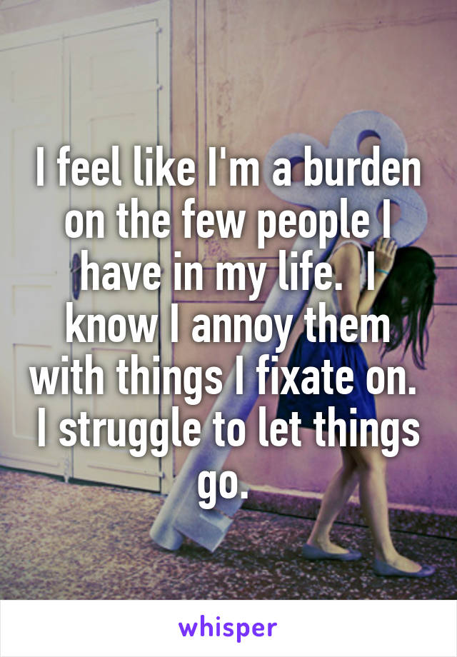 I feel like I'm a burden on the few people I have in my life.  I know I annoy them with things I fixate on.  I struggle to let things go.