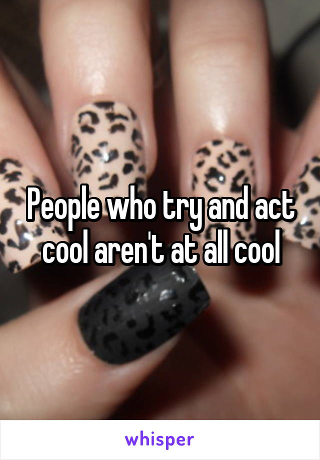 People who try and act cool aren't at all cool
