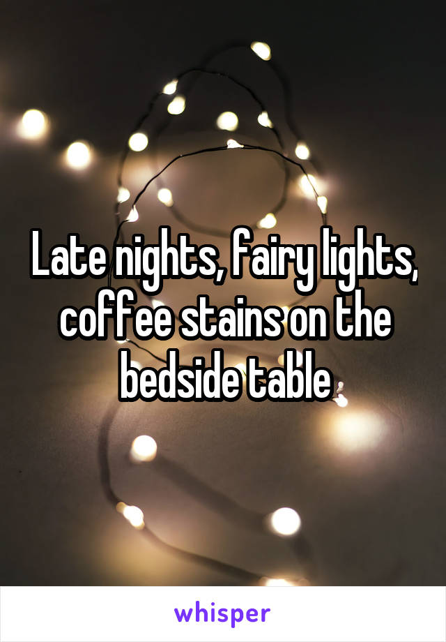 Late nights, fairy lights, coffee stains on the bedside table