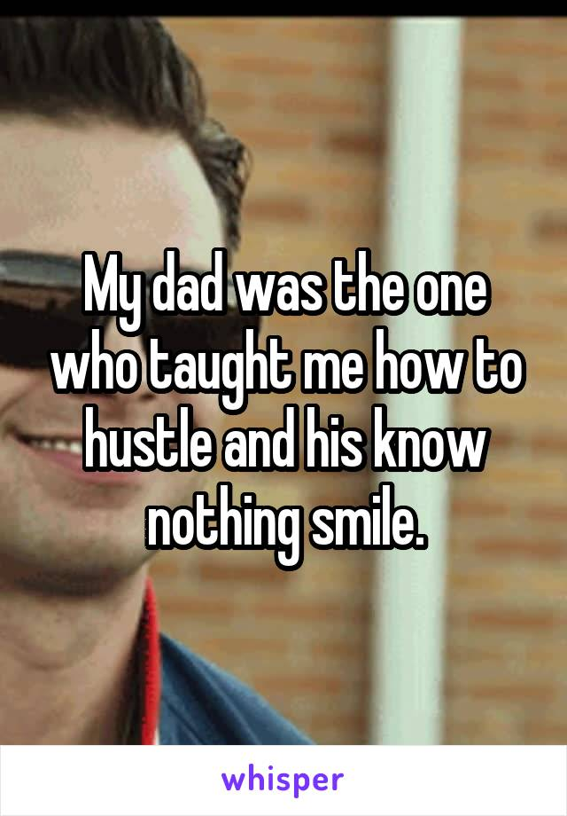My dad was the one who taught me how to hustle and his know nothing smile.
