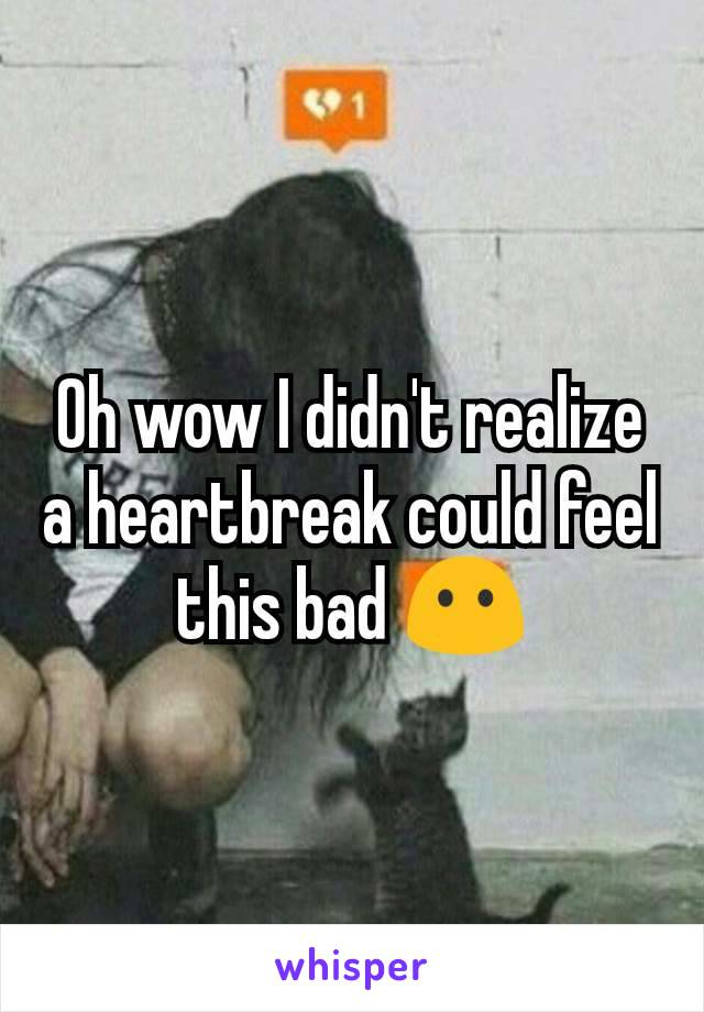 Oh wow I didn't realize a heartbreak could feel this bad 😶