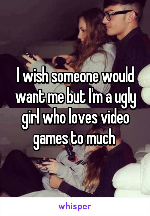 I wish someone would want me but I'm a ugly girl who loves video games to much